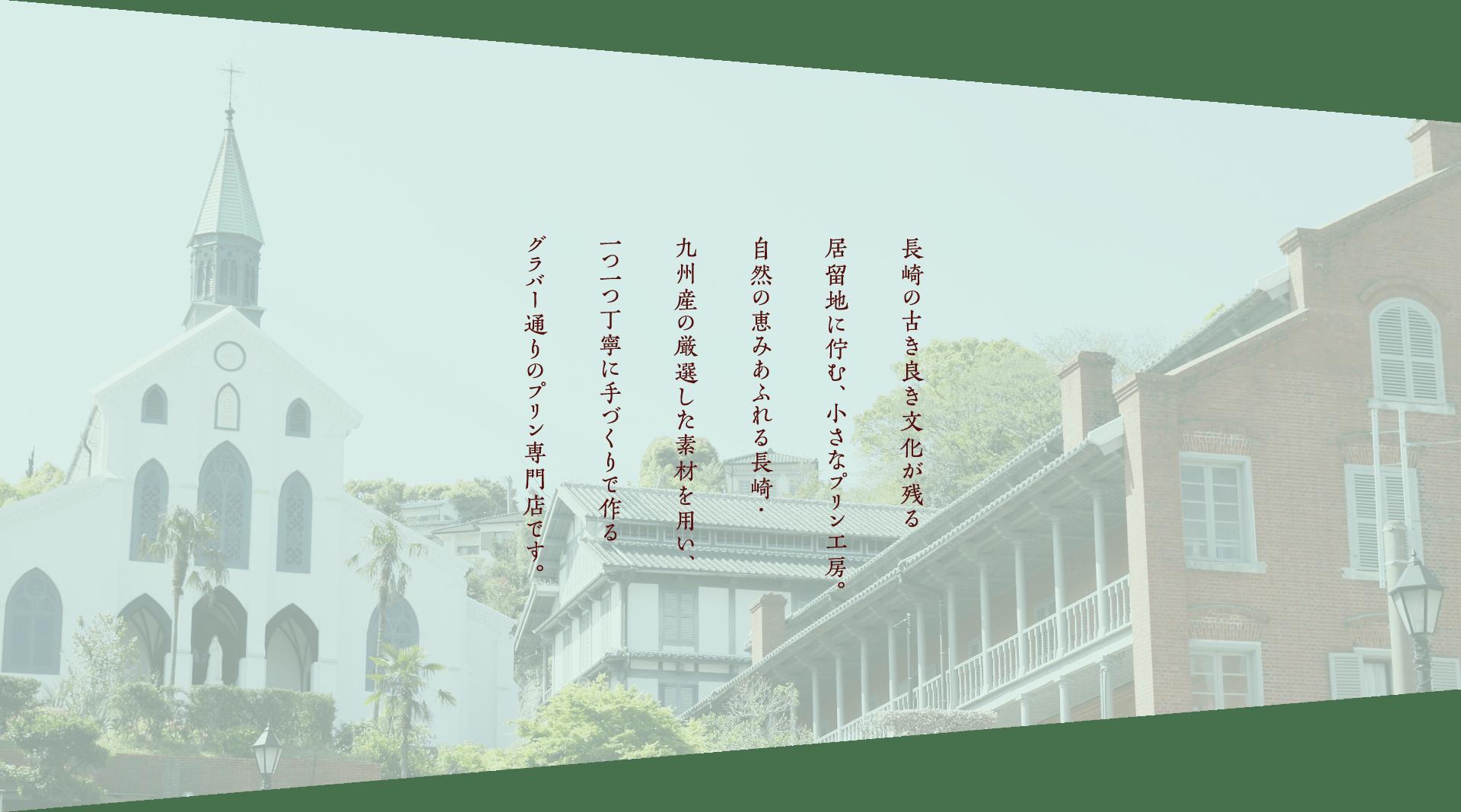 長崎の古き良き文化が残る居留地に佇む、小さなプリン工房。自然の恵みあふれる長崎・九州産の厳選した素材を用い、一つ一つ丁寧に手づくりで作るプリン専門店です。